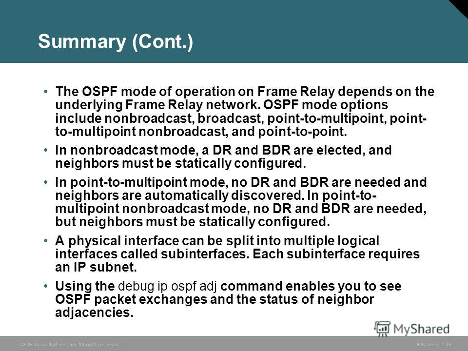 © 2006 Cisco Systems, Inc. All rights reserved. BSCI v3.03-29 Summary (Cont.) The OSPF mode of operation on Frame Relay depends on the underlying Frame Relay network. OSPF mode options include nonbroadcast, broadcast, point-to-multipoint, point- to-m