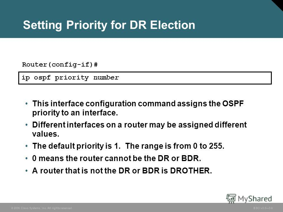 © 2006 Cisco Systems, Inc. All rights reserved. BSCI v3.03-6 Setting Priority for DR Election This interface configuration command assigns the OSPF priority to an interface. Different interfaces on a router may be assigned different values. The defau