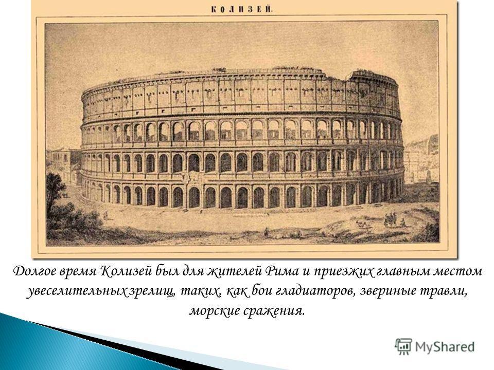 Долгое время Колизей был для жителей Рима и приезжих главным местом увеселительных зрелищ, таких, как бои гладиаторов, звериные травли, морские сражения.