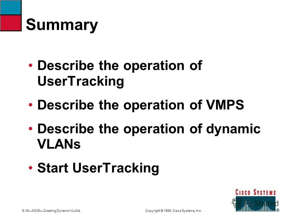 9-16MCSICreating Dynamic VLANs Copyright © 1998, Cisco Systems, Inc. Describe the operation of UserTracking Describe the operation of VMPS Describe the operation of dynamic VLANs Start UserTracking Summary