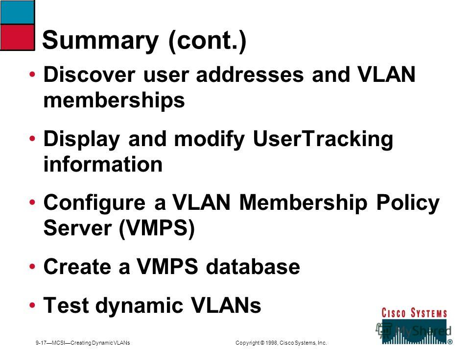 9-17MCSICreating Dynamic VLANs Copyright © 1998, Cisco Systems, Inc. Discover user addresses and VLAN memberships Display and modify UserTracking information Configure a VLAN Membership Policy Server (VMPS) Create a VMPS database Test dynamic VLANs S