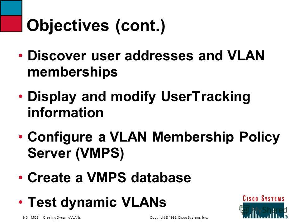 9-3MCSICreating Dynamic VLANs Copyright © 1998, Cisco Systems, Inc. Discover user addresses and VLAN memberships Display and modify UserTracking information Configure a VLAN Membership Policy Server (VMPS) Create a VMPS database Test dynamic VLANs Ob