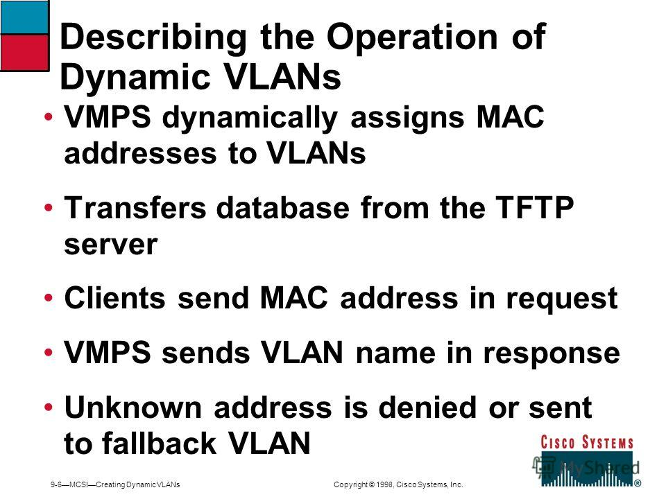 9-6MCSICreating Dynamic VLANs Copyright © 1998, Cisco Systems, Inc. VMPS dynamically assigns MAC addresses to VLANs Transfers database from the TFTP server Clients send MAC address in request VMPS sends VLAN name in response Unknown address is denied