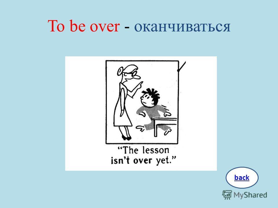 To be over - оканчиваться back