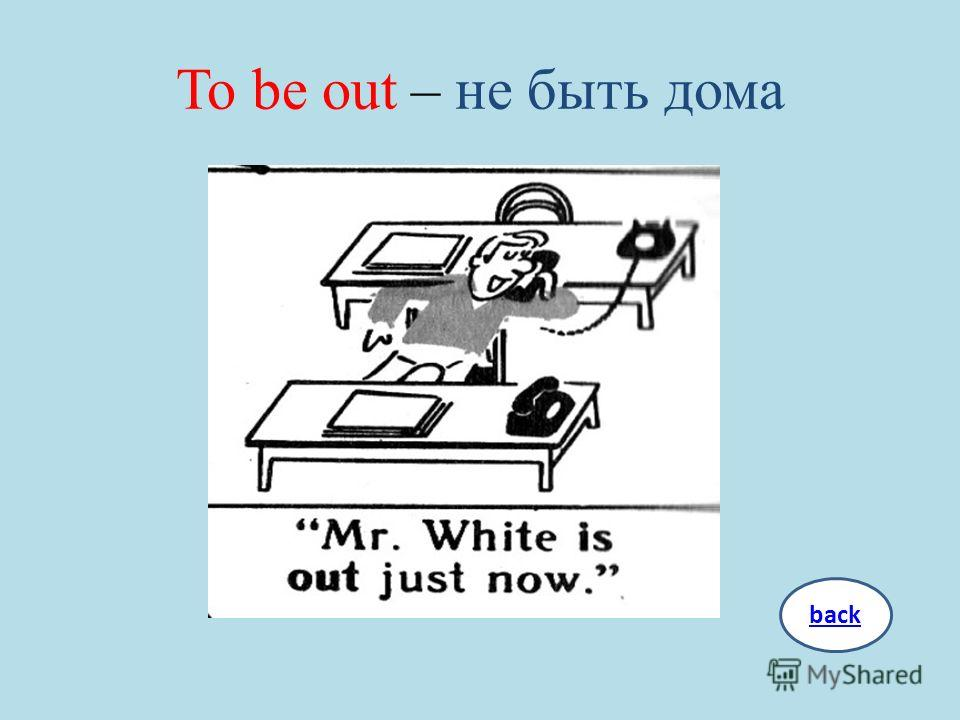 To be out – не быть дома back