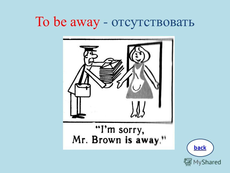 To be away - отсутствовать back