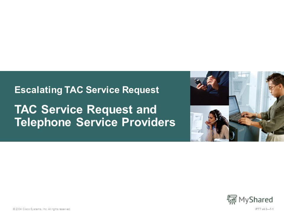 Escalating TAC Service Request © 2004 Cisco Systems, Inc. All rights reserved. IPTT v4.07-1 TAC Service Request and Telephone Service Providers