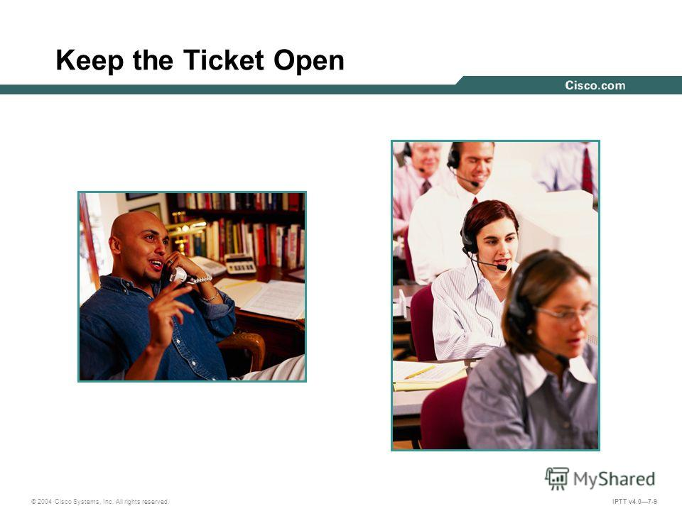 © 2004 Cisco Systems, Inc. All rights reserved. IPTT v4.07-9 Keep the Ticket Open