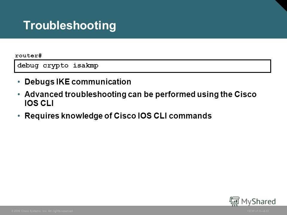© 2006 Cisco Systems, Inc. All rights reserved.ISCW v1.04-33 Troubleshooting debug crypto isakmp router# Debugs IKE communication Advanced troubleshooting can be performed using the Cisco IOS CLI Requires knowledge of Cisco IOS CLI commands