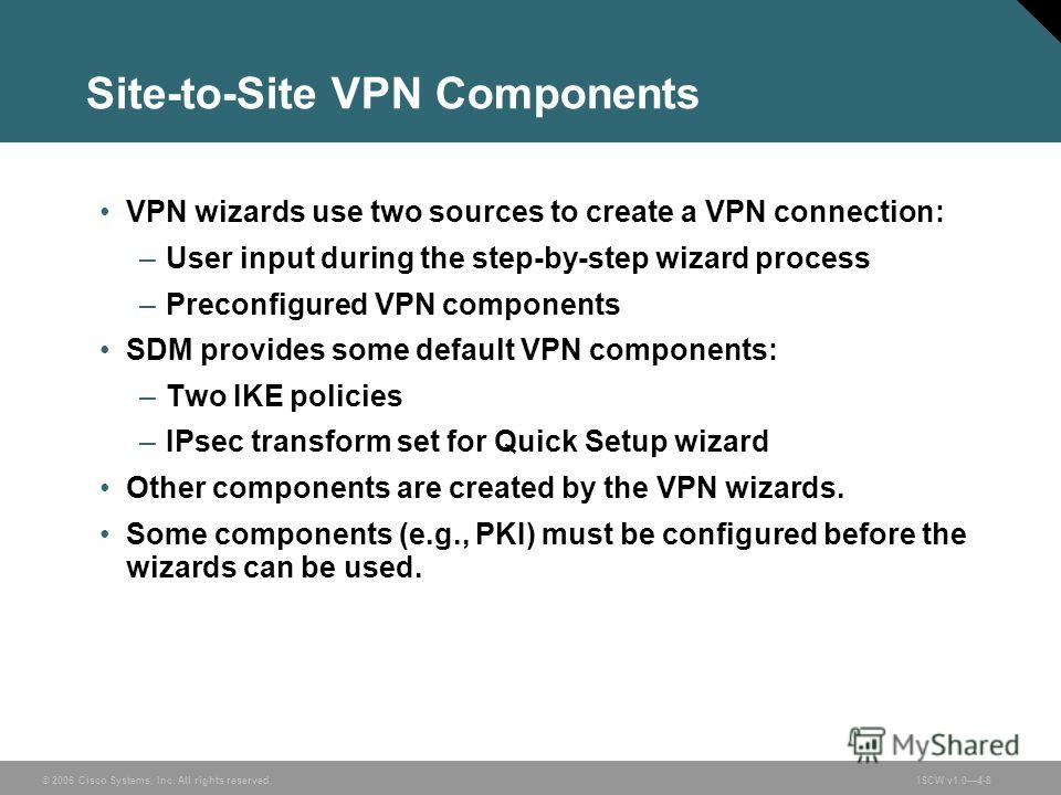 © 2006 Cisco Systems, Inc. All rights reserved.ISCW v1.04-8 Site-to-Site VPN Components VPN wizards use two sources to create a VPN connection: –User input during the step-by-step wizard process –Preconfigured VPN components SDM provides some default