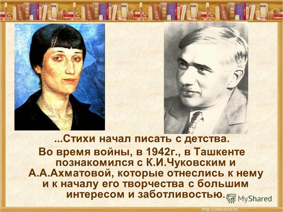 ...Стихи начал писать с детства. Во время войны, в 1942 г., в Ташкенте познакомился с К.И.Чуковским и А.А.Ахматовой, которые отнеслись к нему и к началу его творчества с большим интересом и заботливостью.