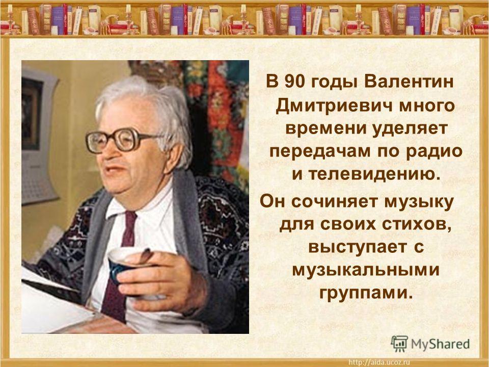 В 90 годы Валентин Дмитриевич много времени уделяет передачам по радио и телевидению. Он сочиняет музыку для своих стихов, выступает с музыкальными группами.