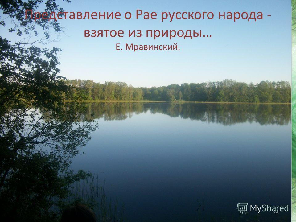 24 Представление о Рае русского народа - взятое из природы… Е. Мравинский.