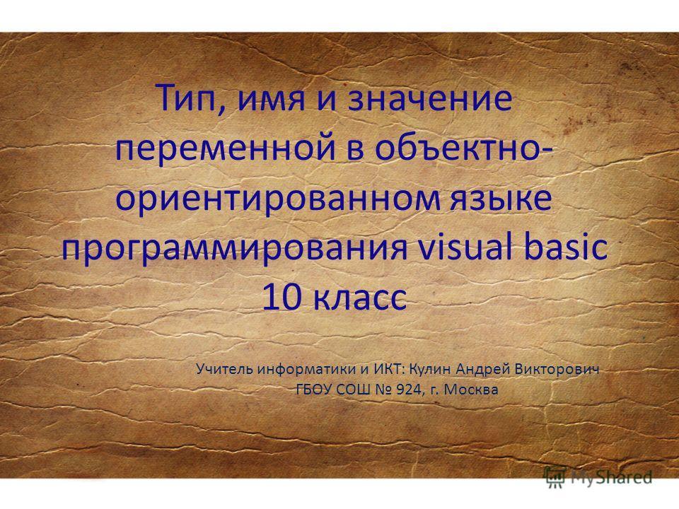 Тип, имя и значение переменной в объектно- ориентированном языке программирования visual basic 10 класс Учитель информатики и ИКТ: Кулин Андрей Викторович ГБОУ СОШ 924, г. Москва