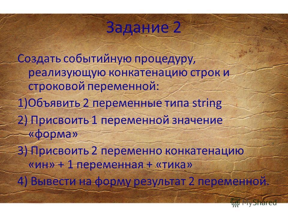 Задание 2 Создать событийную процедуру, реализующую конкатенацию строк и строковой переменной: 1)Объявить 2 переменные типа string 2) Присвоить 1 переменной значение «форма» 3) Присвоить 2 переменно конкатенацию «ин» + 1 переменная + «тика» 4) Вывест