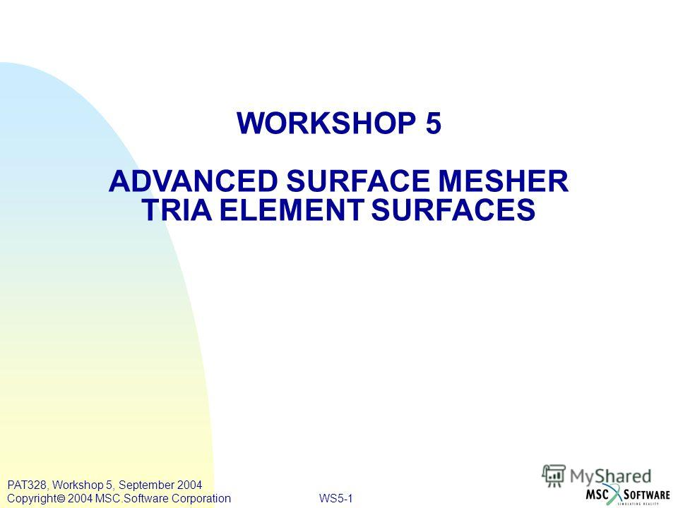 WS5-1 PAT328, Workshop 5, September 2004 Copyright 2004 MSC.Software Corporation WORKSHOP 5 ADVANCED SURFACE MESHER TRIA ELEMENT SURFACES