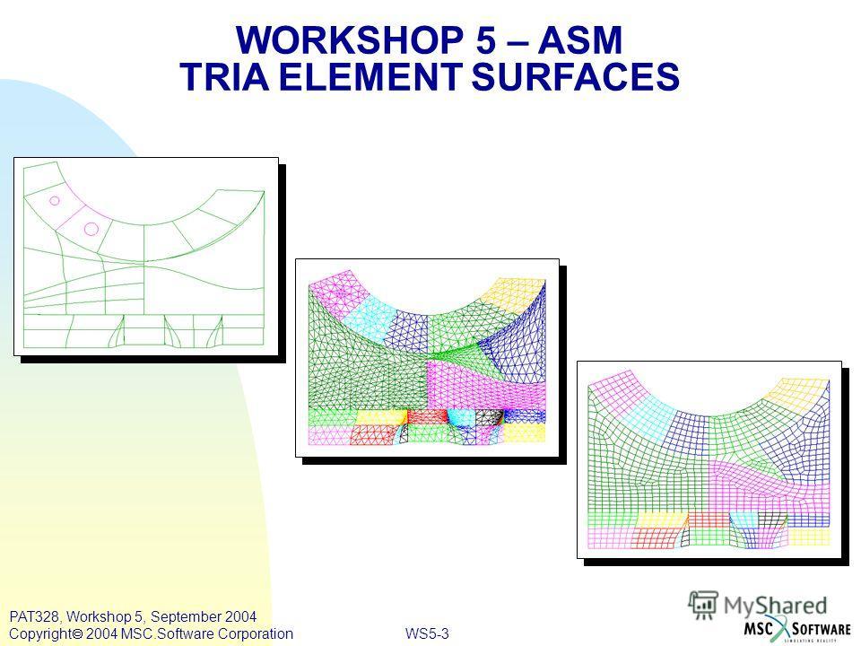 WS5-3 PAT328, Workshop 5, September 2004 Copyright 2004 MSC.Software Corporation WORKSHOP 5 – ASM TRIA ELEMENT SURFACES