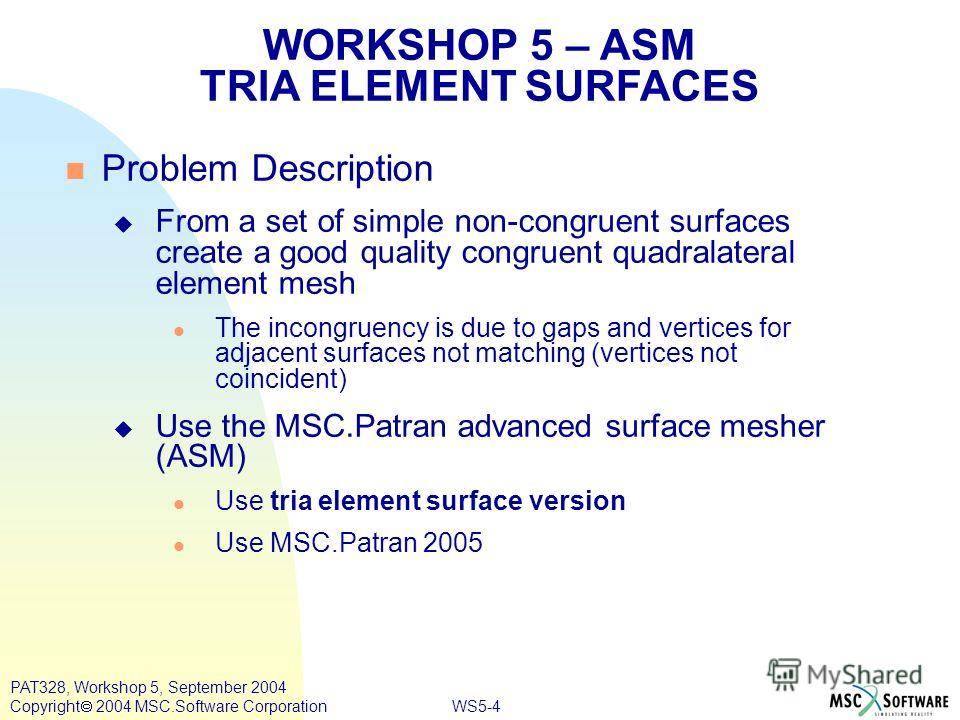 WS5-4 PAT328, Workshop 5, September 2004 Copyright 2004 MSC.Software Corporation Problem Description From a set of simple non-congruent surfaces create a good quality congruent quadralateral element mesh The incongruency is due to gaps and vertices f