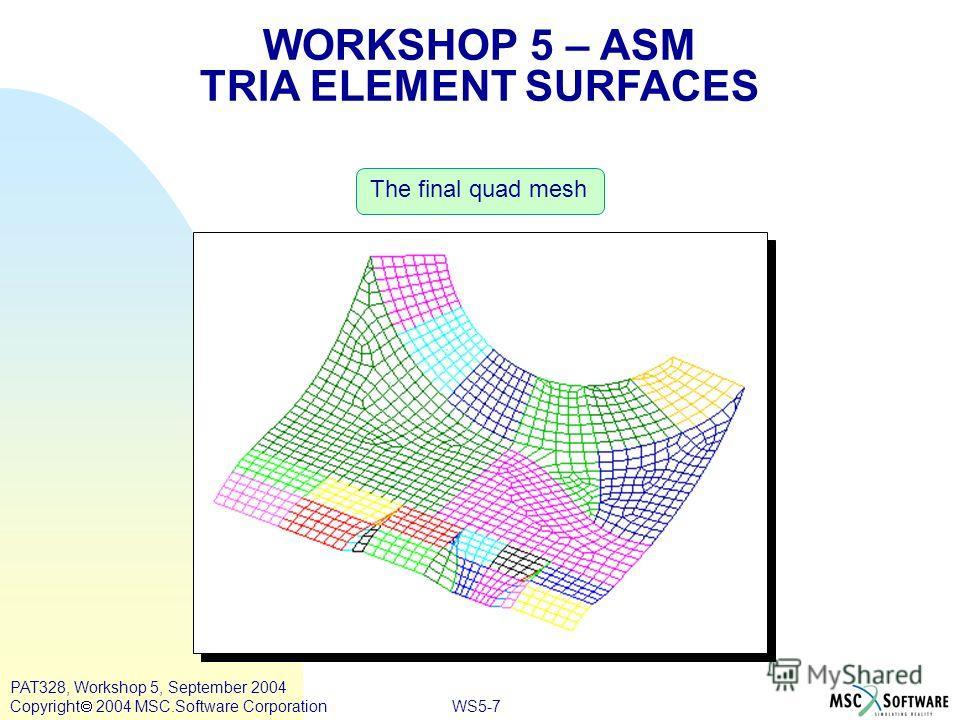 WS5-7 PAT328, Workshop 5, September 2004 Copyright 2004 MSC.Software Corporation The final quad mesh WORKSHOP 5 – ASM TRIA ELEMENT SURFACES