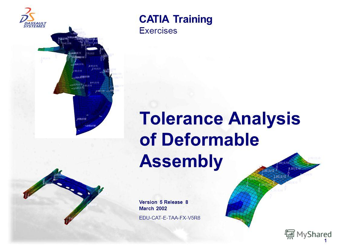 1 Tolerance Analysis of Deformable Assembly CATIA Training Exercises Version 5 Release 8 March 2002 EDU-CAT-E-TAA-FX-V5R8