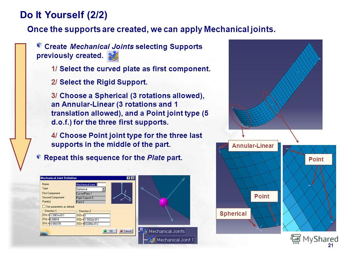 21 Once the supports are created, we can apply Mechanical joints. Create Mechanical Joints selecting Supports previously created. 1/ Select the curved plate as first component. 2/ Select the Rigid Support. 3/ Choose a Spherical (3 rotations allowed),