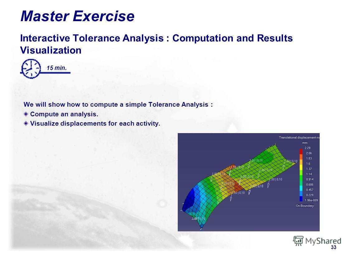 33 15 min. Master Exercise Interactive Tolerance Analysis : Computation and Results Visualization We will show how to compute a simple Tolerance Analysis : Compute an analysis. Visualize displacements for each activity.