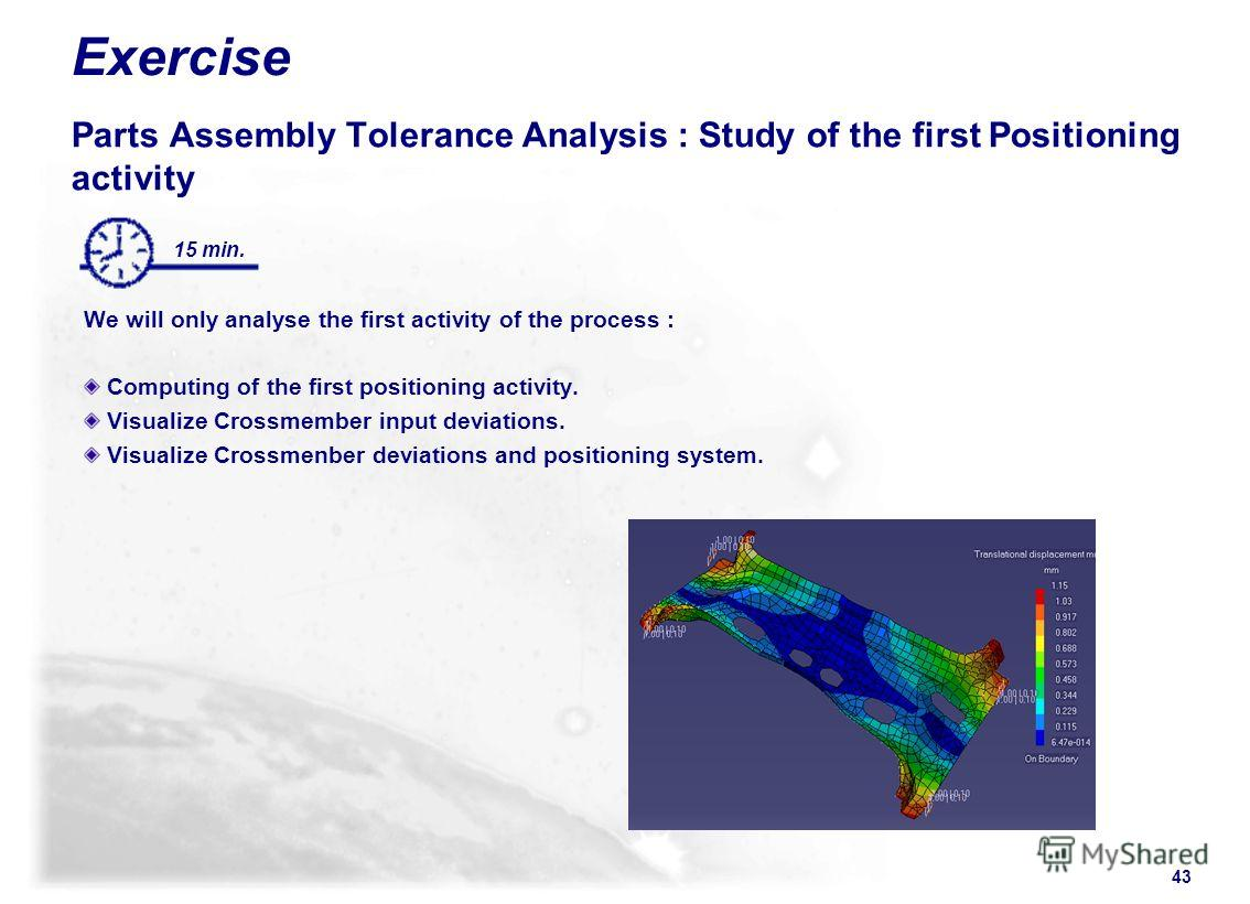 43 15 min. Exercise Parts Assembly Tolerance Analysis : Study of the first Positioning activity We will only analyse the first activity of the process : Computing of the first positioning activity. Visualize Crossmember input deviations. Visualize Cr