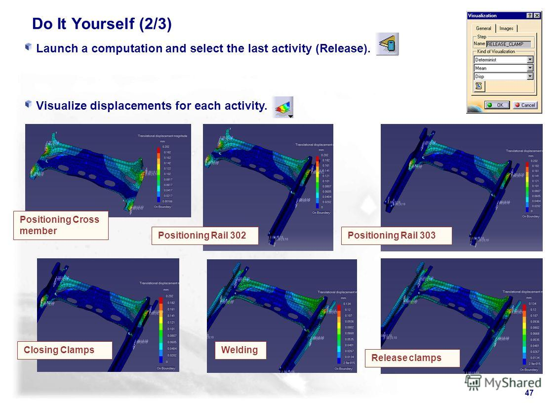 47 Launch a computation and select the last activity (Release). Visualize displacements for each activity. WeldingClosing Clamps Positioning Rail 303Positioning Rail 302 Positioning Cross member Release clamps Do It Yourself (2/3)