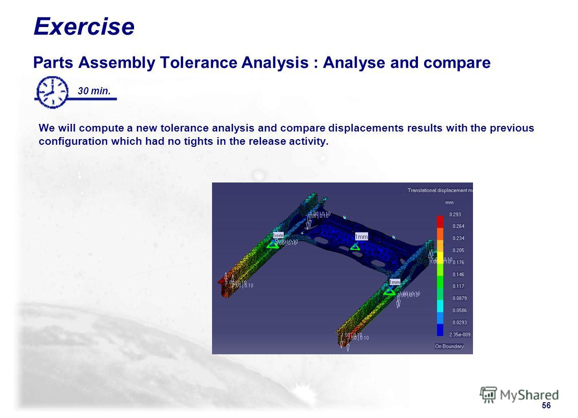 56 30 min. Exercise Parts Assembly Tolerance Analysis : Analyse and compare We will compute a new tolerance analysis and compare displacements results with the previous configuration which had no tights in the release activity.
