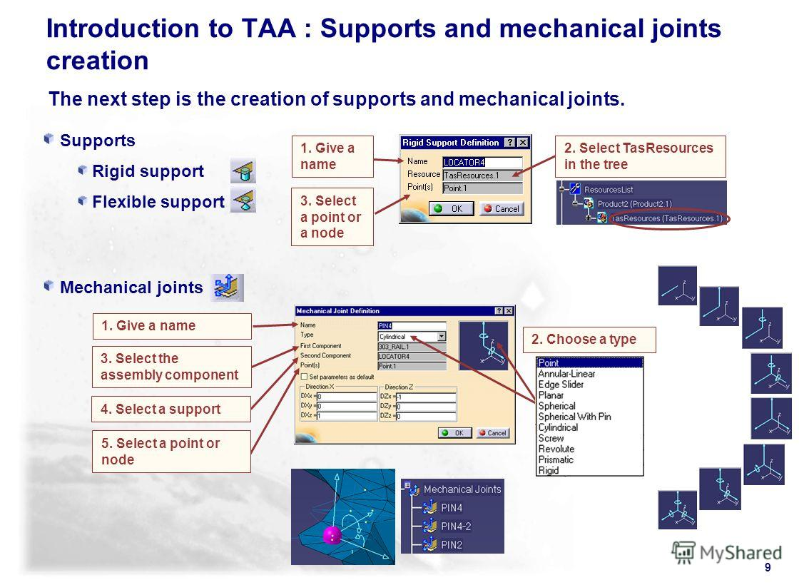 9 Supports Rigid support Flexible support Mechanical joints The next step is the creation of supports and mechanical joints. 1. Give a name 2. Select TasResources in the tree 3. Select a point or a node 3. Select the assembly component 4. Select a su