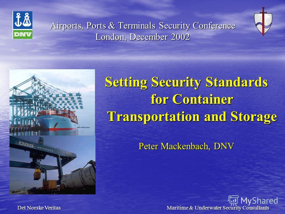 Det Norske Veritas Maritime & Underwater Security Consultants Airports, Ports & Terminals Security Conference London, December 2002 Setting Security Standards for Container Transportation and Storage Peter Mackenbach, DNV