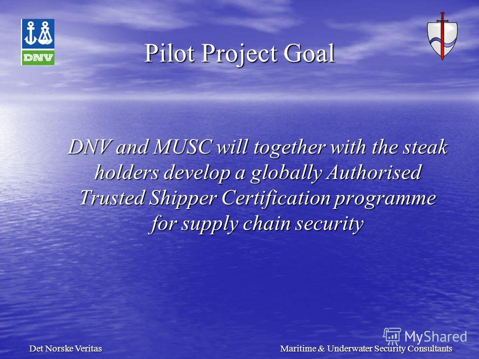 Det Norske Veritas Maritime & Underwater Security Consultants Pilot Project Goal DNV and MUSC will together with the steak holders develop a globally Authorised Trusted Shipper Certification programme for supply chain security