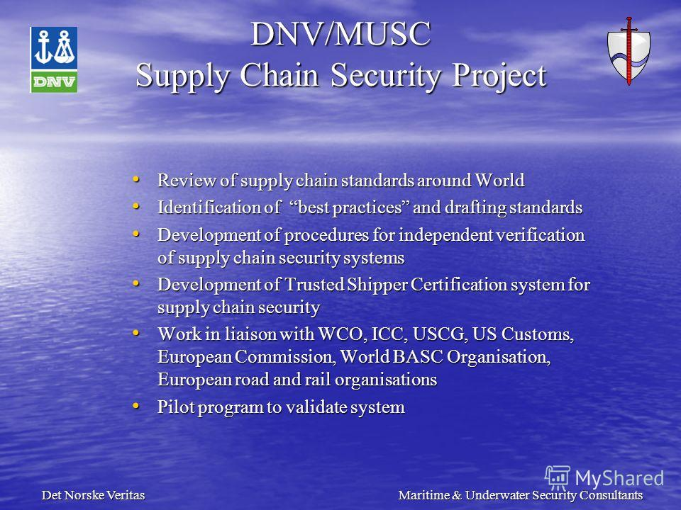 Det Norske Veritas Maritime & Underwater Security Consultants DNV/MUSC Supply Chain Security Project Review of supply chain standards around World Review of supply chain standards around World Identification of best practices and drafting standards I