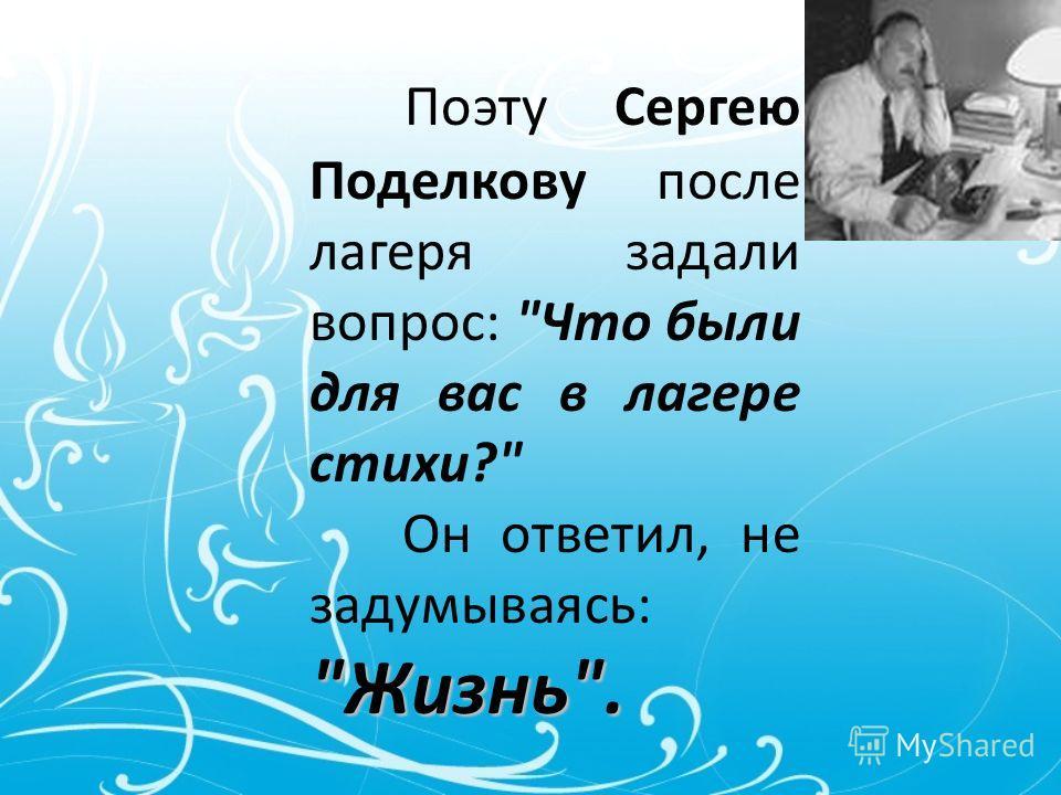 Поэту Сергею Поделкову после лагеря задали вопрос: Что были для вас в лагере стихи? Жизнь. Он ответил, не задумываясь: Жизнь.
