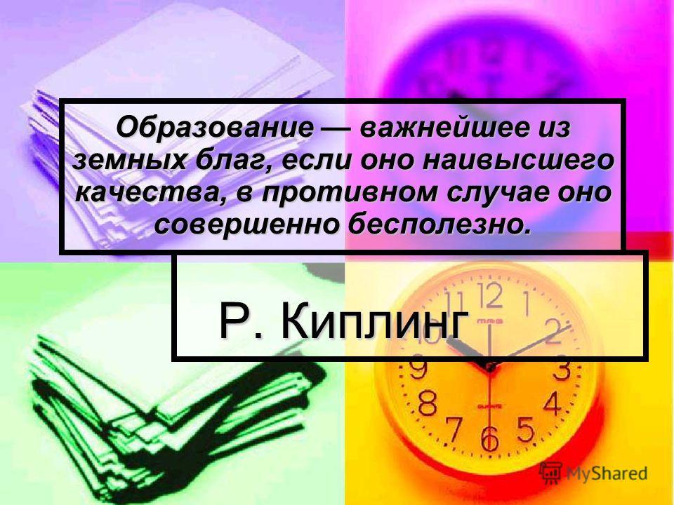 Образование важнейшее из земных благ, если оно наивысшего качества, в противном случае оно совершенно бесполезно. Р. Киплинг