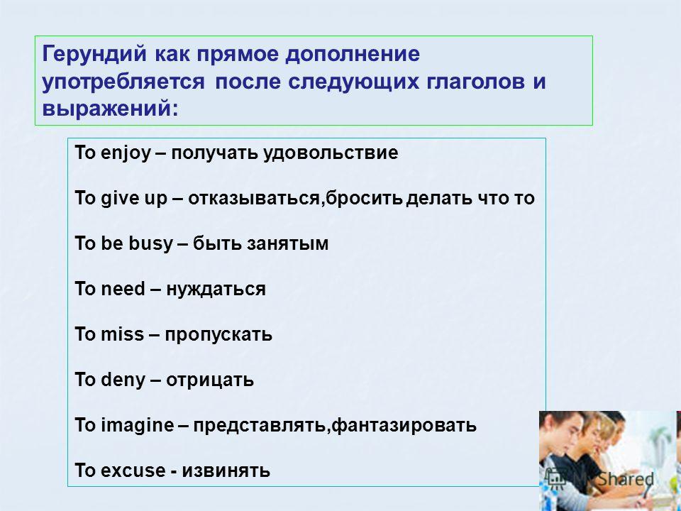 Герундий как прямое дополнение употребляется после следующих глаголов и выражений: To enjoy – получать удовольствие To give up – отказываться,бросить делать что то To be busy – быть занятым To need – нуждаться To miss – пропускать To deny – отрицать