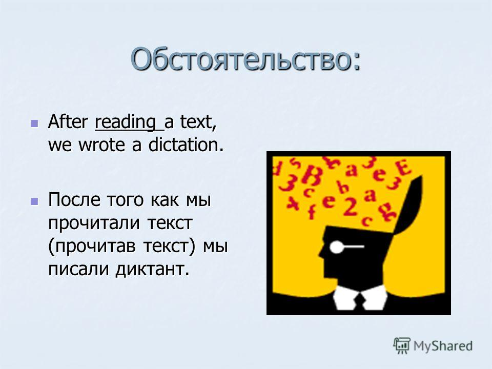 Обстоятельство: After reading a text, we wrote a dictation. After reading a text, we wrote a dictation. После того как мы прочитали текст (прочитав текст) мы писали диктант. После того как мы прочитали текст (прочитав текст) мы писали диктант.