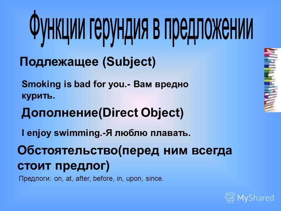 Подлежащее (Subject) Smoking is bad for you.- Вам вредно курить. Дополнение(Direct Object) I enjoy swimming.-Я люблю плавать. Обстоятельство(перед ним всегда стоит предлог) Предлоги: on, at, after, before, in, upon, since.