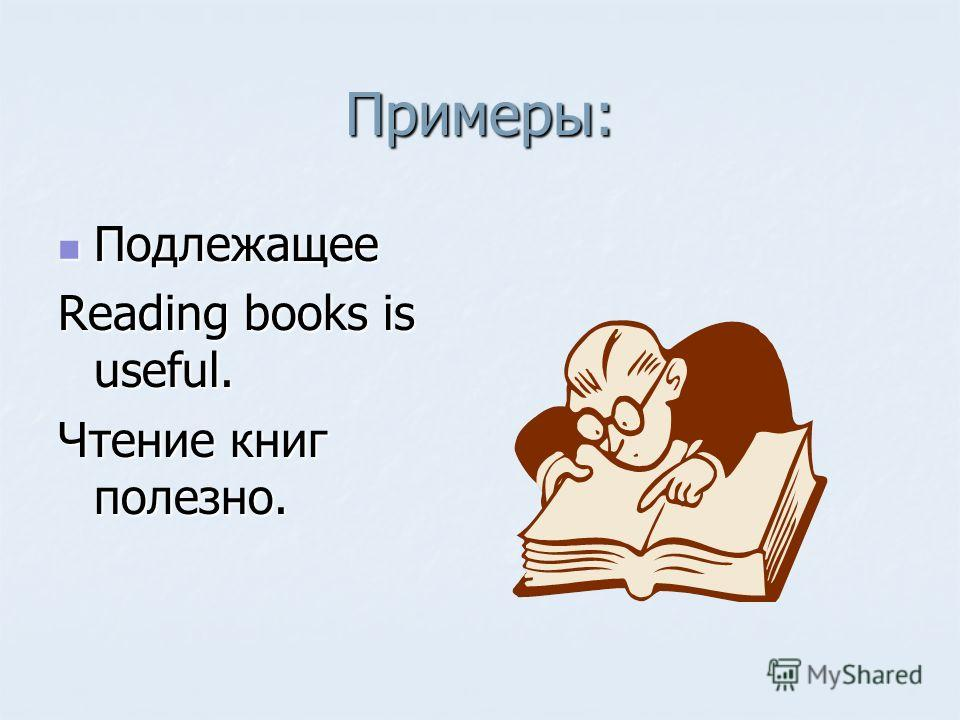 Примеры: Подлежащее Подлежащее Reading books is useful. Чтение книг полезно.