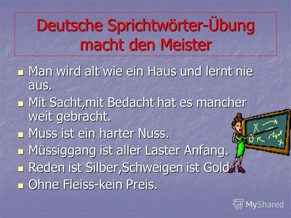 Deutsche Sprichtwörter-Übung macht den Meister Man wird alt wie ein Haus und lernt nie aus. Mit Sacht,mit Bedacht hat es mancher weit gebracht. Muss ist ein harter Nuss. Müssiggang ist aller Laster Anfang. Reden ist Silber,Schweigen ist Gold. Ohne Fl