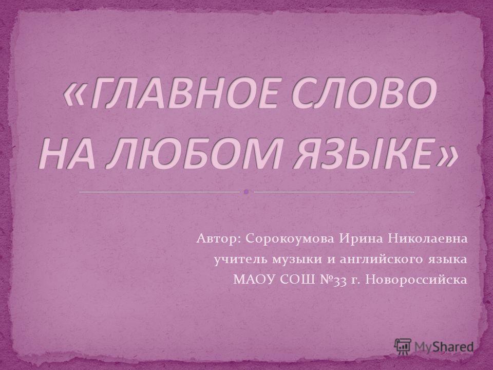 Автор: Сорокоумова Ирина Николаевна учитель музыки и английского языка МАОУ СОШ 33 г. Новороссийска