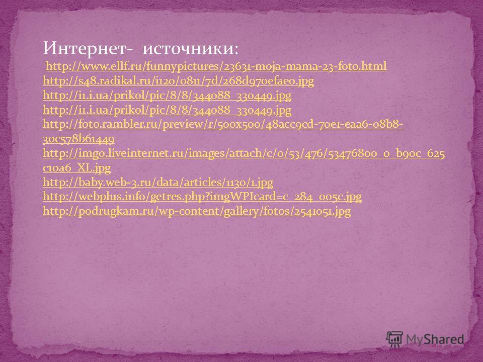 Интернет- источники: http://www.ellf.ru/funnypictures/23631-moja-mama-23-foto.html http://s48.radikal.ru/i120/0811/7d/268d970efae0. jpg http://i1.i.ua/prikol/pic/8/8/344088_330449. jpg http://i1.i.ua/prikol/pic/8/8/344088_330449. jpg http://foto.ramb