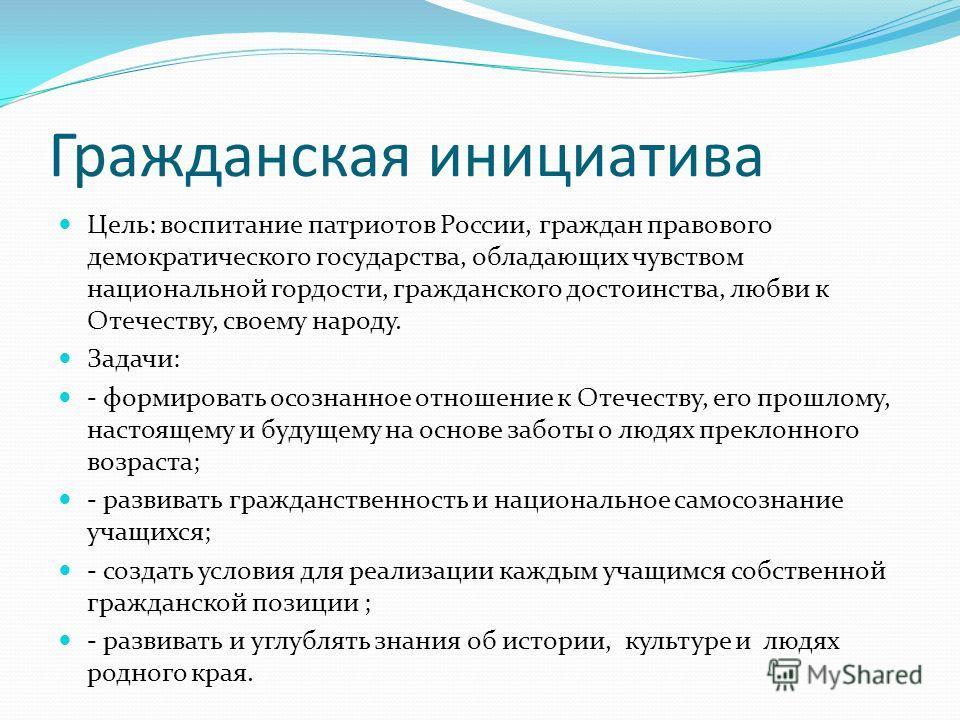 Гражданская инициатива Цель: воспитание патриотов России, граждан правового демократического государства, обладающих чувством национальной гордости, гражданского достоинства, любви к Отечеству, своему народу. Задачи: - формировать осознанное отношени