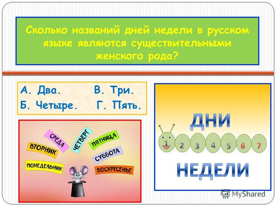 Сколько названий дней недели в русском языке являются существительными женского рода? А. Два. В. Три. Б. Четыре. Г. Пять.