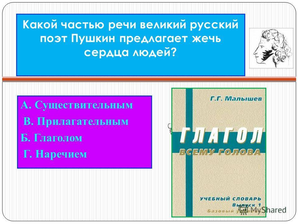 Какой частью речи великий русский поэт Пушкин предлагает жечь сердца людей? А. Существительным В. Прилагательным Б. Глаголом Г. Наречием