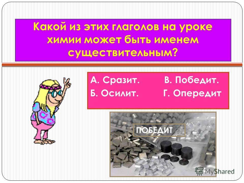 Какой из этих глаголов на уроке химии может быть именем существительным? А. Сразит. В. Победит. Б. Осилит. Г. Опередит ПОБЕДИТ