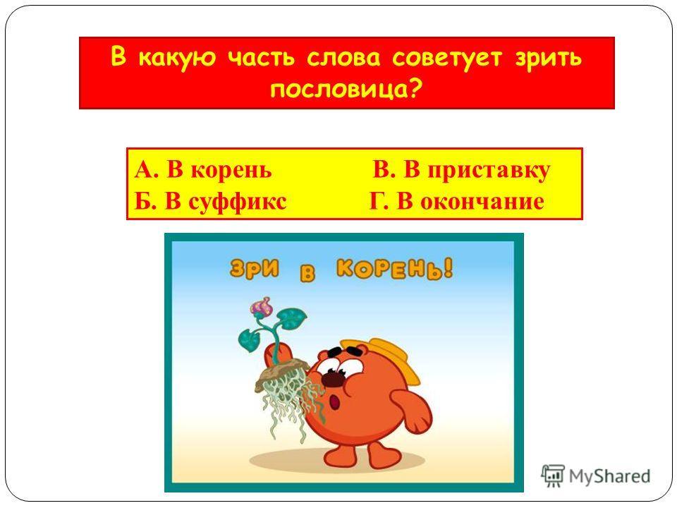 А. В корень В. В приставку Б. В суффикс Г. В окончание В какую часть слова советует зрить пословица?