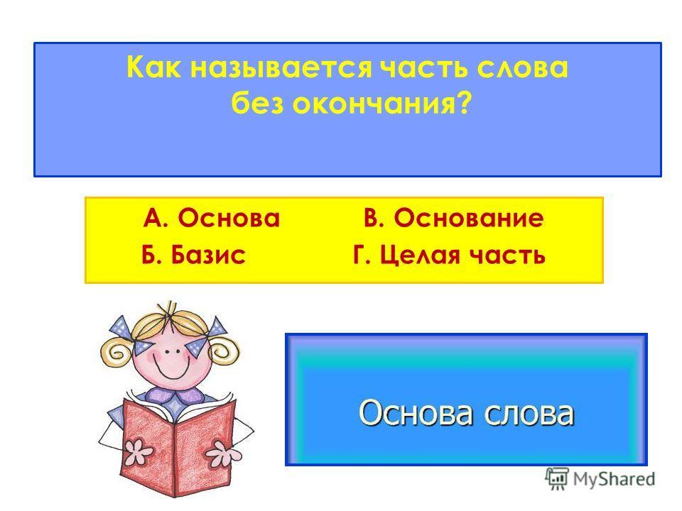 Как называется часть слова без окончания? А. Основа В. Основание Б. Базис Г. Целая часть