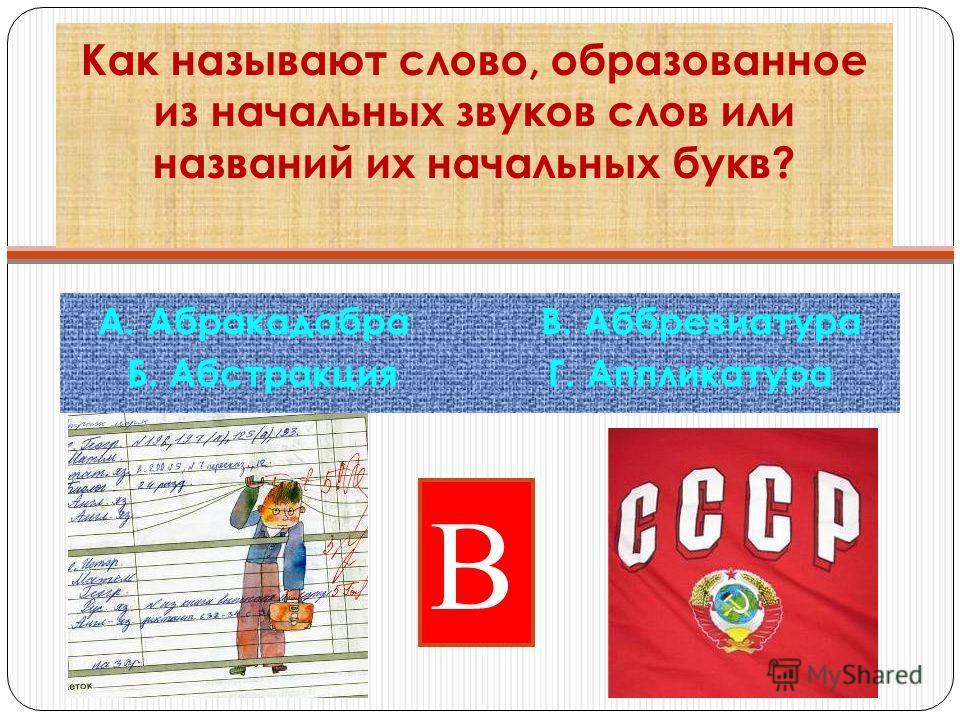 Как называют слово, образованное из начальных звуков слов или названий их начальных букв? А. Абракадабра В. Аббревиатура Б. Абстракция Г. Аппликатура В