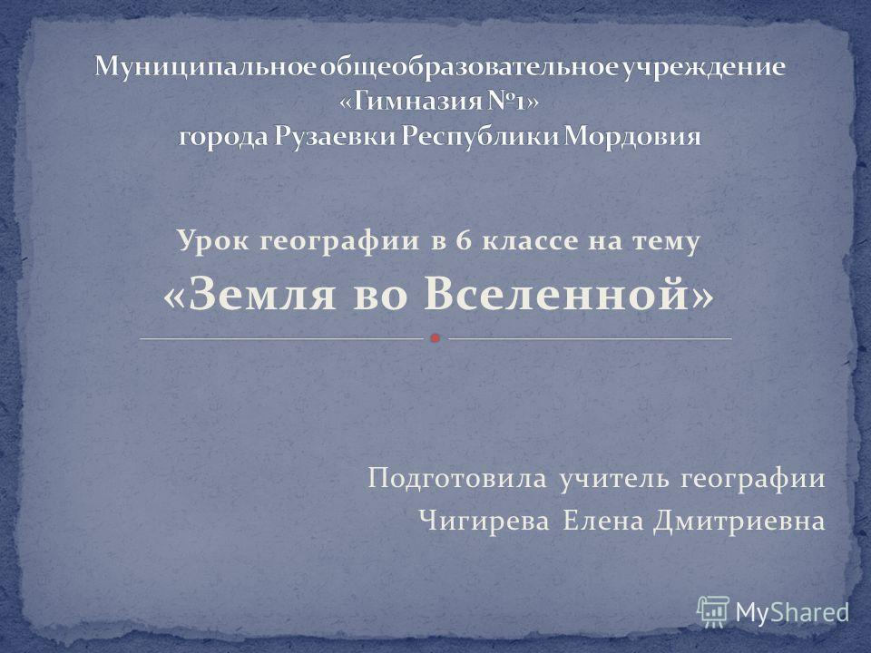 Урок географии в 6 классе на тему «Земля во Вселенной» Подготовила учитель географии Чигирева Елена Дмитриевна